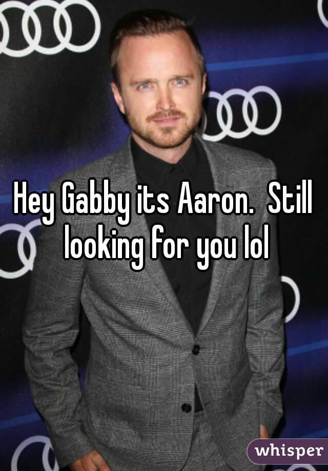 Hey Gabby its Aaron.  Still looking for you lol