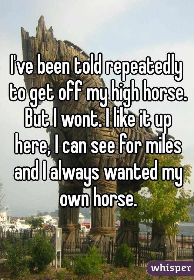 I've been told repeatedly to get off my high horse. But I wont. I like it up here, I can see for miles and I always wanted my own horse.