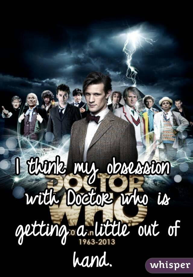 I think my obsession with Doctor who is getting a little out of hand.