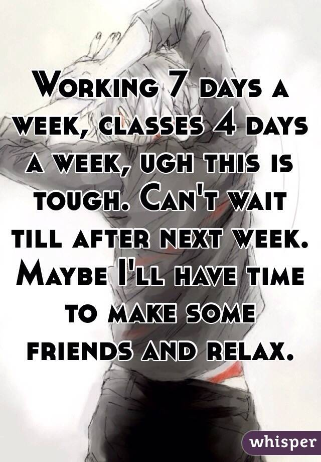 Working 7 days a week, classes 4 days a week, ugh this is tough. Can't wait till after next week. Maybe I'll have time to make some friends and relax.