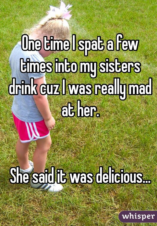 One time I spat a few times into my sisters drink cuz I was really mad at her.   She said it was delicious...