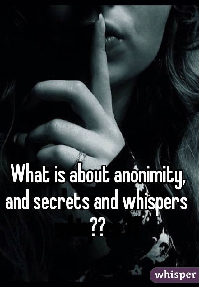 What is about anonimity, and secrets and whispers ??