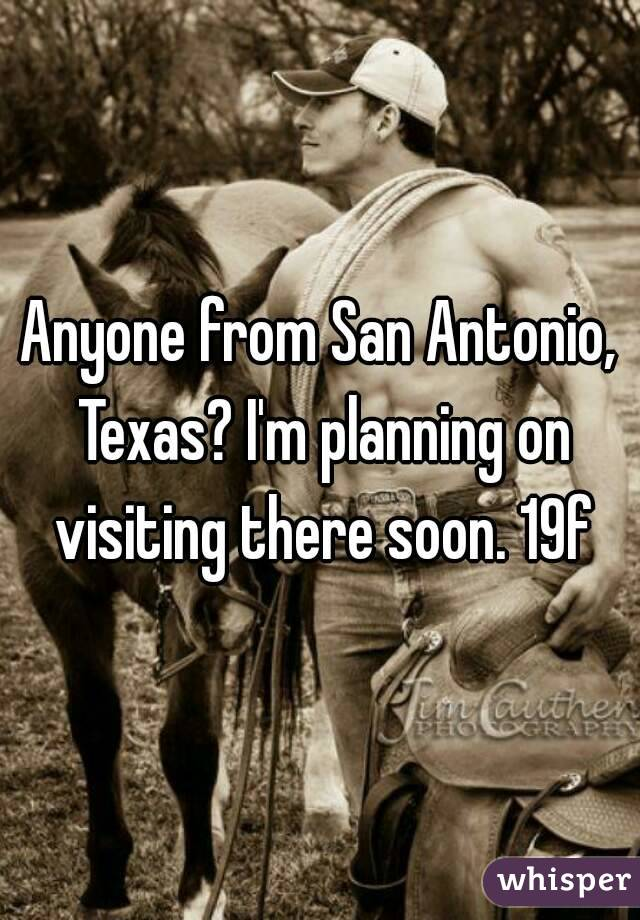 Anyone from San Antonio, Texas? I'm planning on visiting there soon. 19f