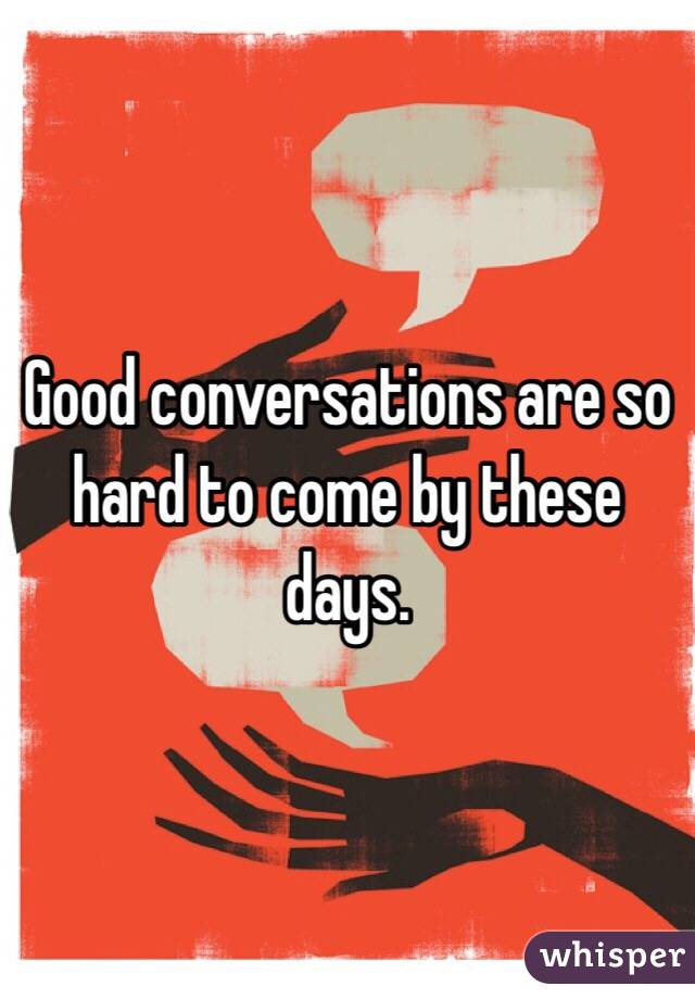 Good conversations are so hard to come by these days.