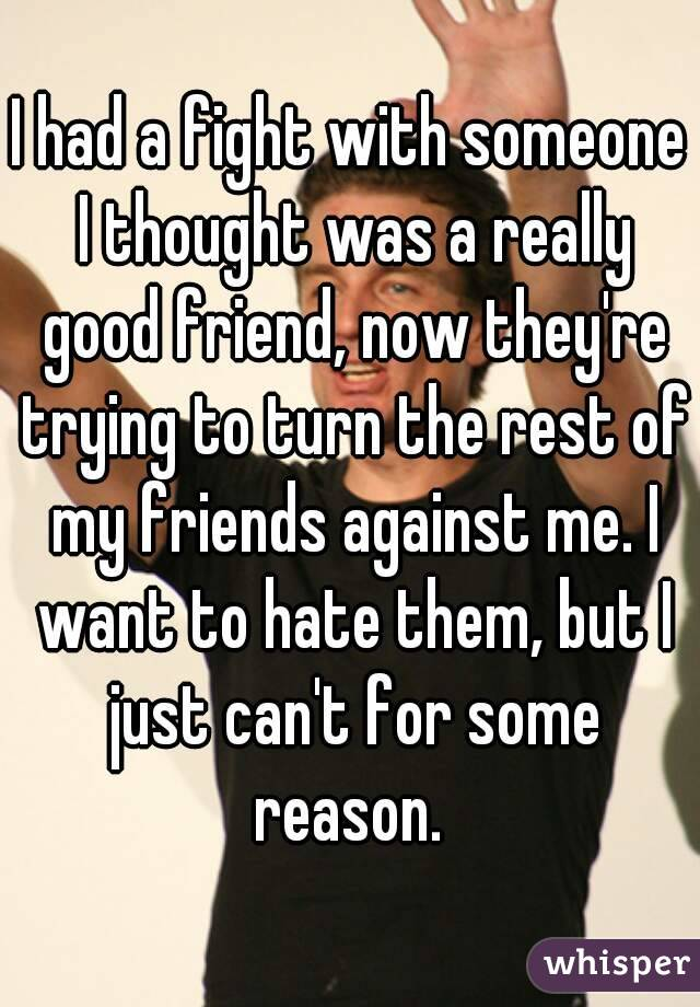 I had a fight with someone I thought was a really good friend, now they're trying to turn the rest of my friends against me. I want to hate them, but I just can't for some reason.