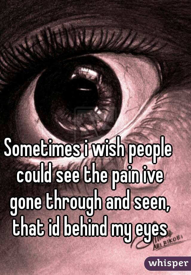 Sometimes i wish people could see the pain ive gone through and seen, that id behind my eyes