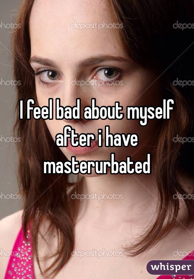 I feel bad about myself after i have masterurbated