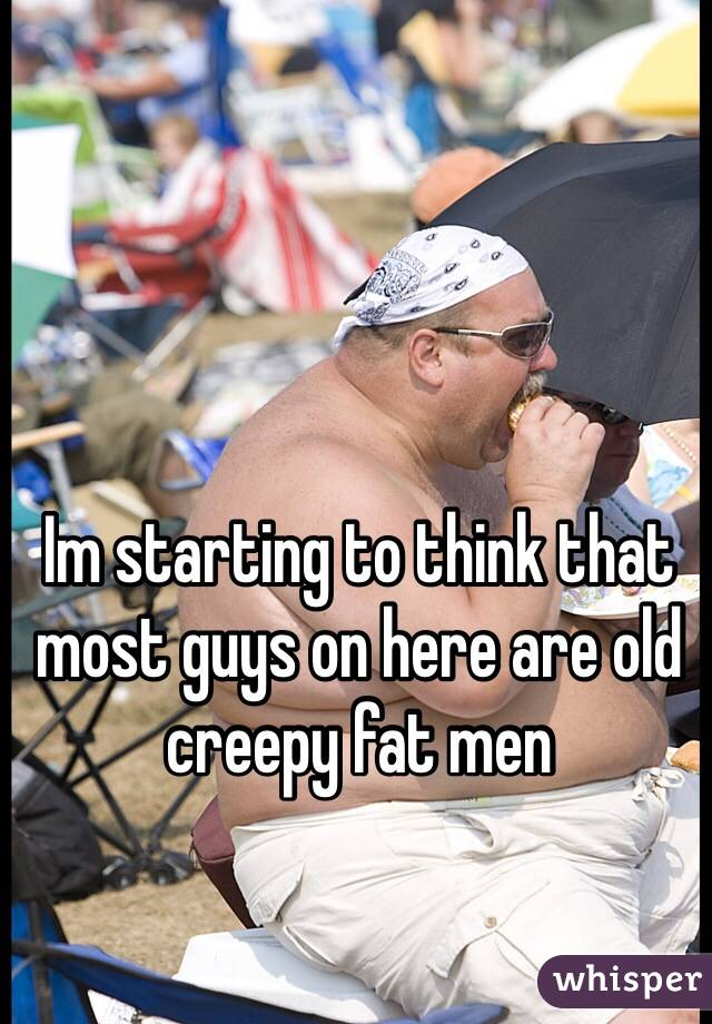 Im starting to think that most guys on here are old creepy fat men