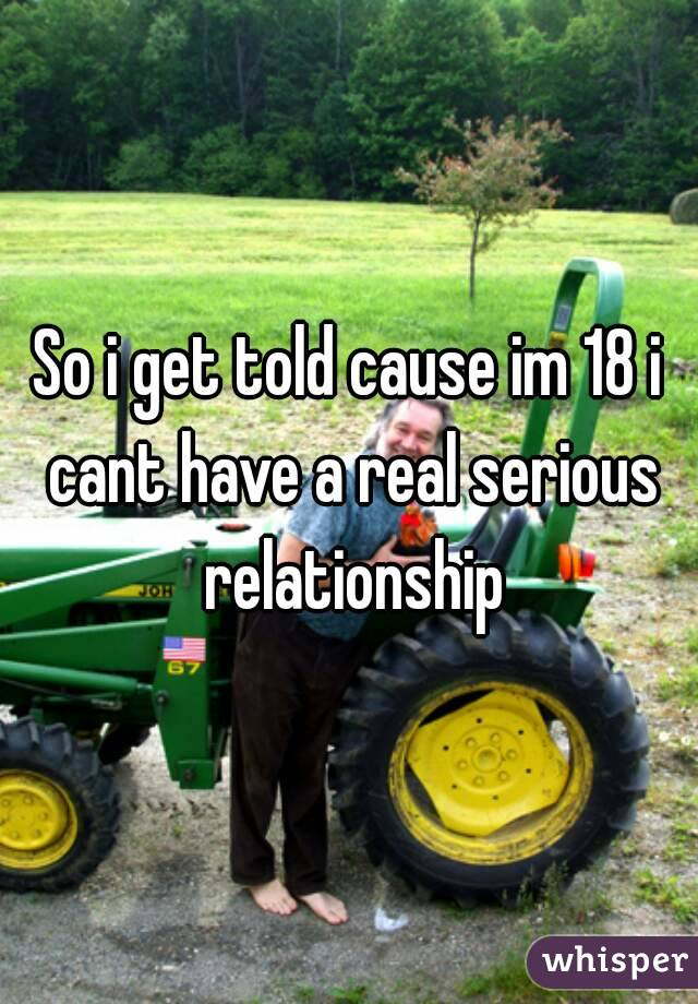 So i get told cause im 18 i cant have a real serious relationship