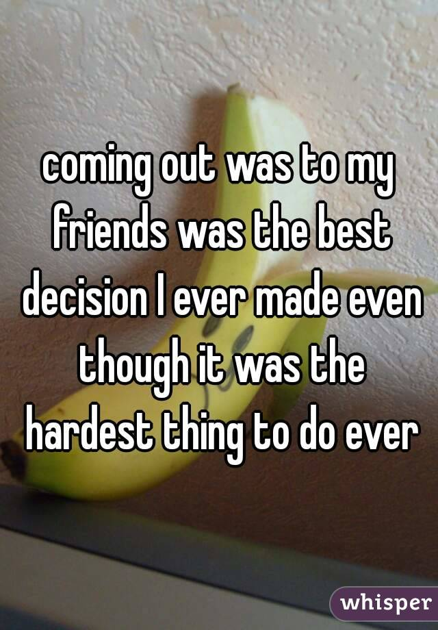 coming out was to my friends was the best decision I ever made even though it was the hardest thing to do ever