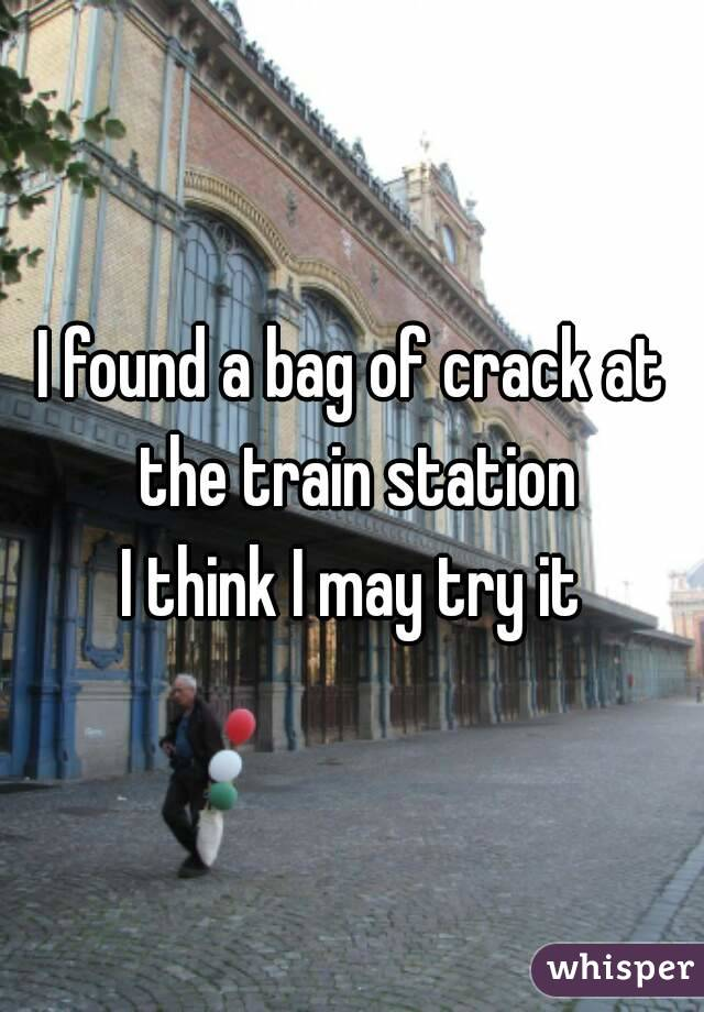 I found a bag of crack at the train station I think I may try it