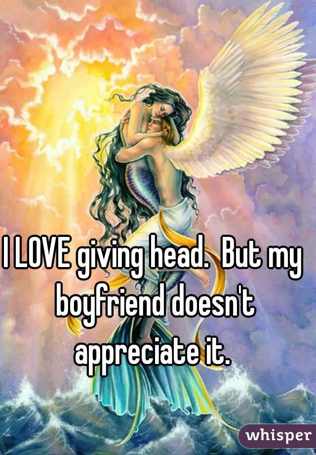 I LOVE giving head.  But my boyfriend doesn't appreciate it.