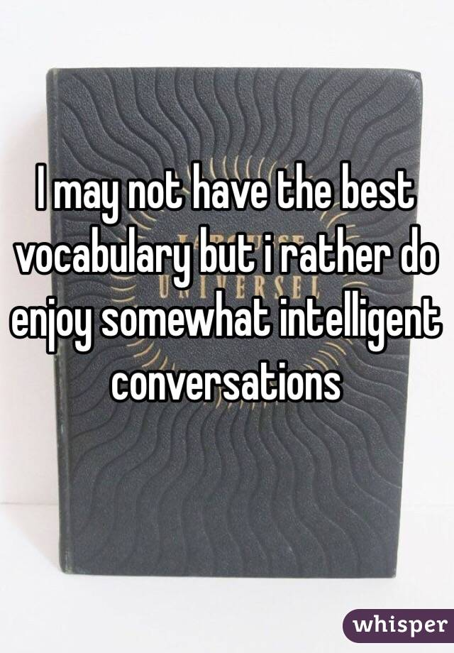 I may not have the best vocabulary but i rather do enjoy somewhat intelligent conversations