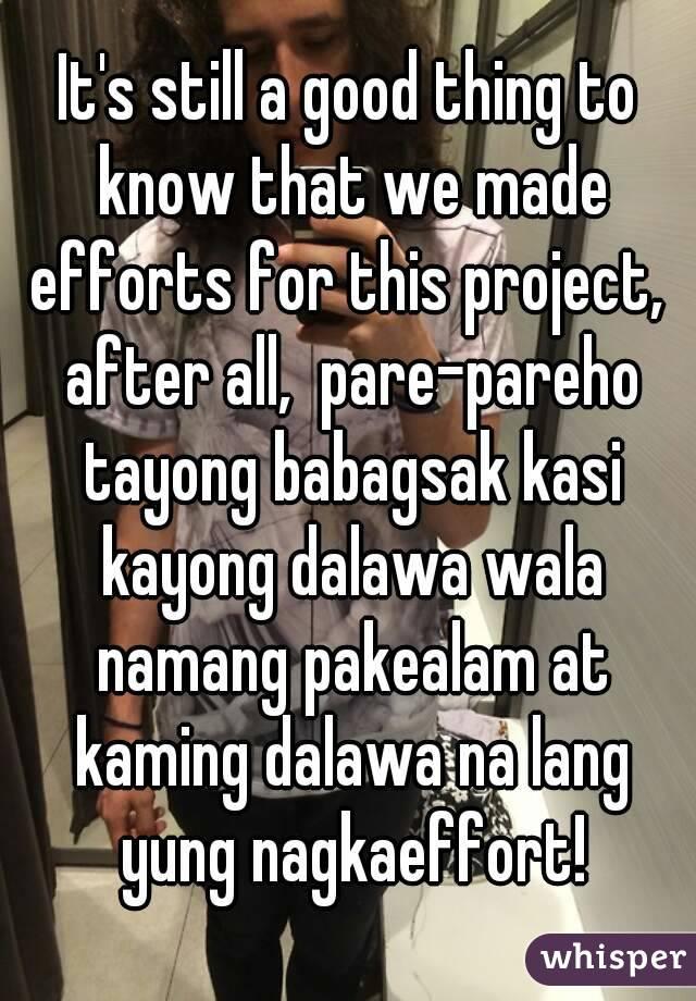 It's still a good thing to know that we made efforts for this project,  after all,  pare-pareho tayong babagsak kasi kayong dalawa wala namang pakealam at kaming dalawa na lang yung nagkaeffort!