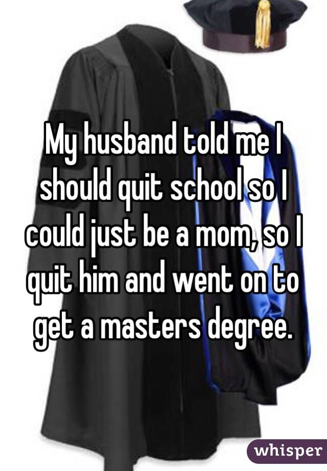 My husband told me I should quit school so I could just be a mom, so I quit him and went on to get a masters degree.