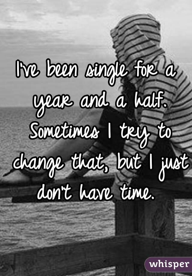I've been single for a year and a half. Sometimes I try to change that, but I just don't have time.