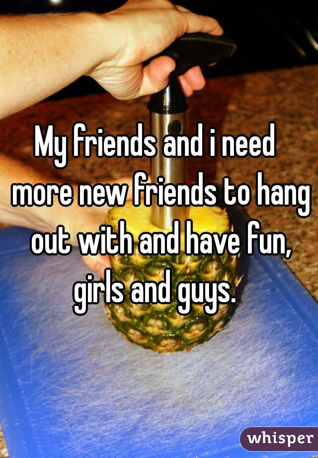 My friends and i need  more new friends to hang out with and have fun, girls and guys.