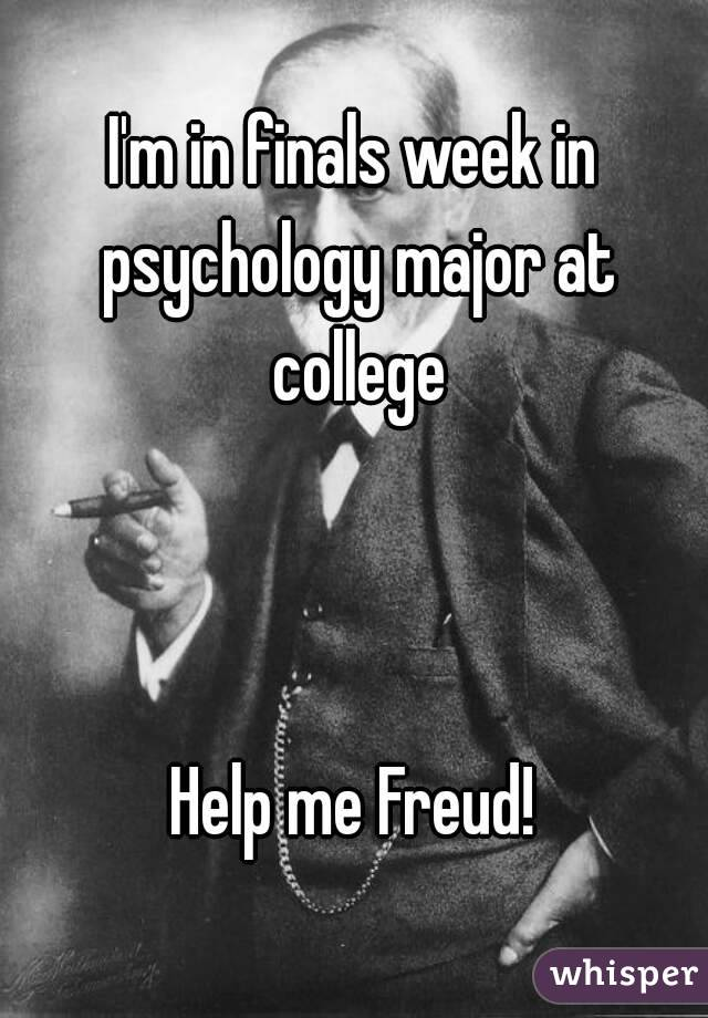 I'm in finals week in psychology major at college    Help me Freud!