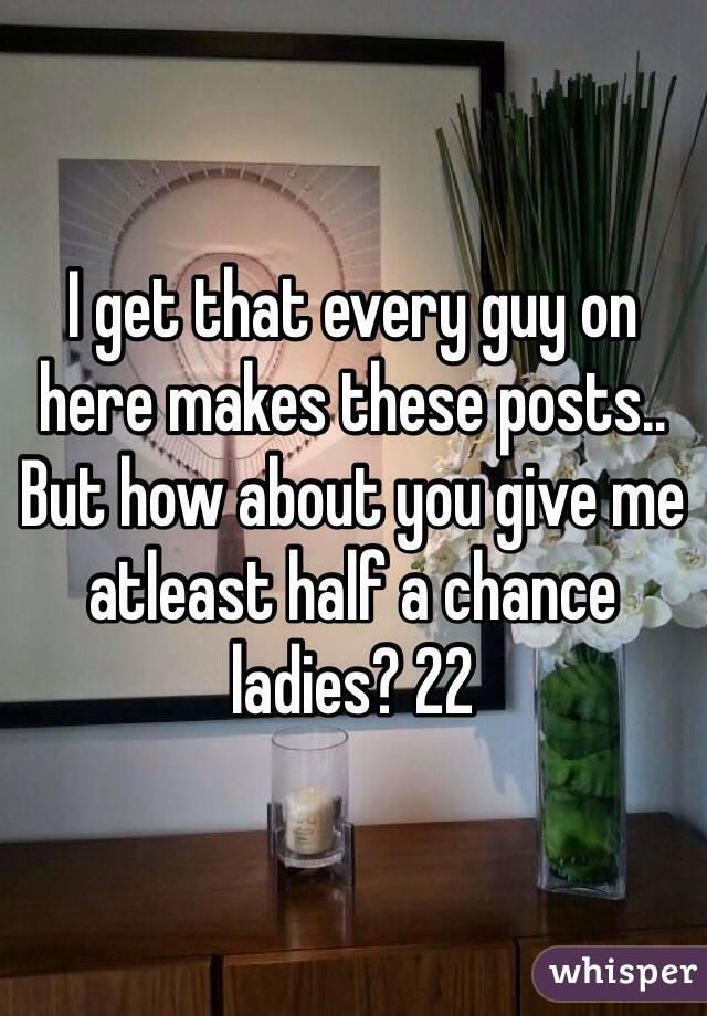 I get that every guy on here makes these posts.. But how about you give me atleast half a chance ladies? 22