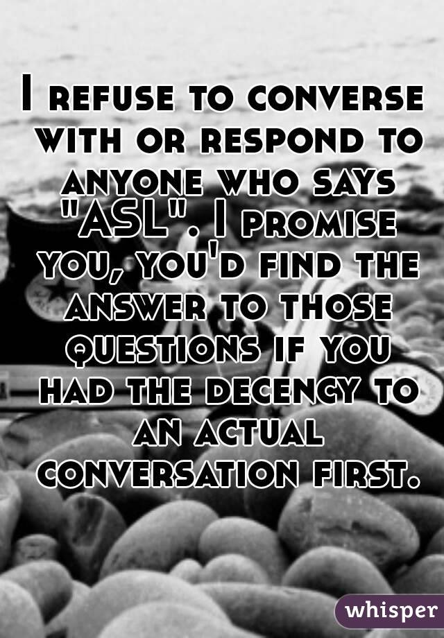 """I refuse to converse with or respond to anyone who says """"ASL"""". I promise you, you'd find the answer to those questions if you had the decency to an actual conversation first."""
