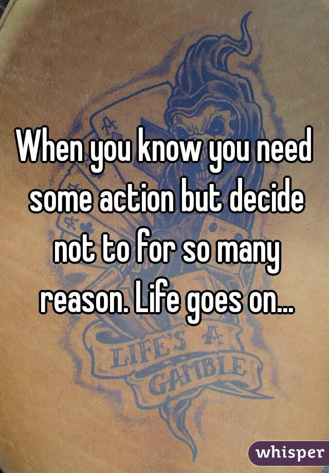 When you know you need some action but decide not to for so many reason. Life goes on...