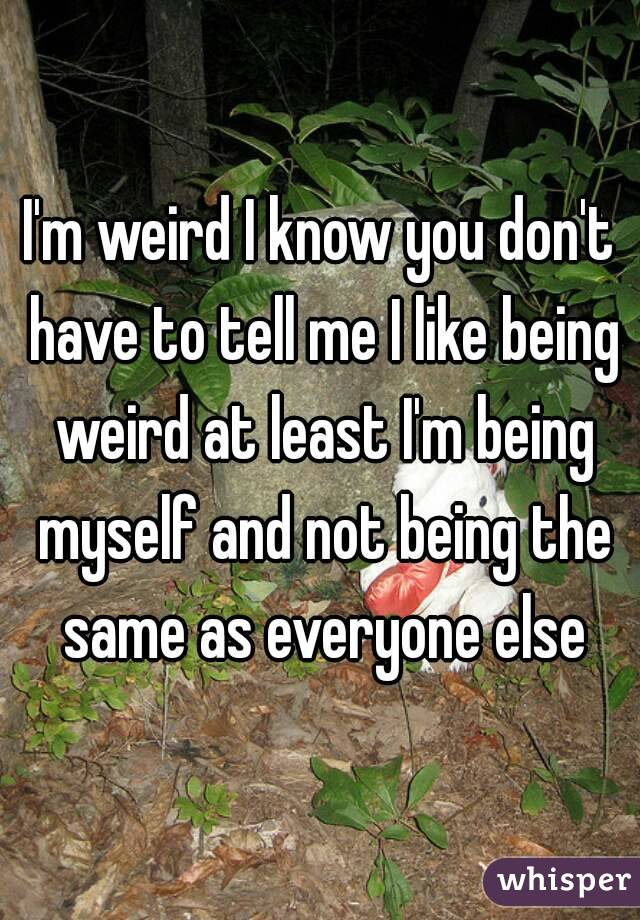 I'm weird I know you don't have to tell me I like being weird at least I'm being myself and not being the same as everyone else