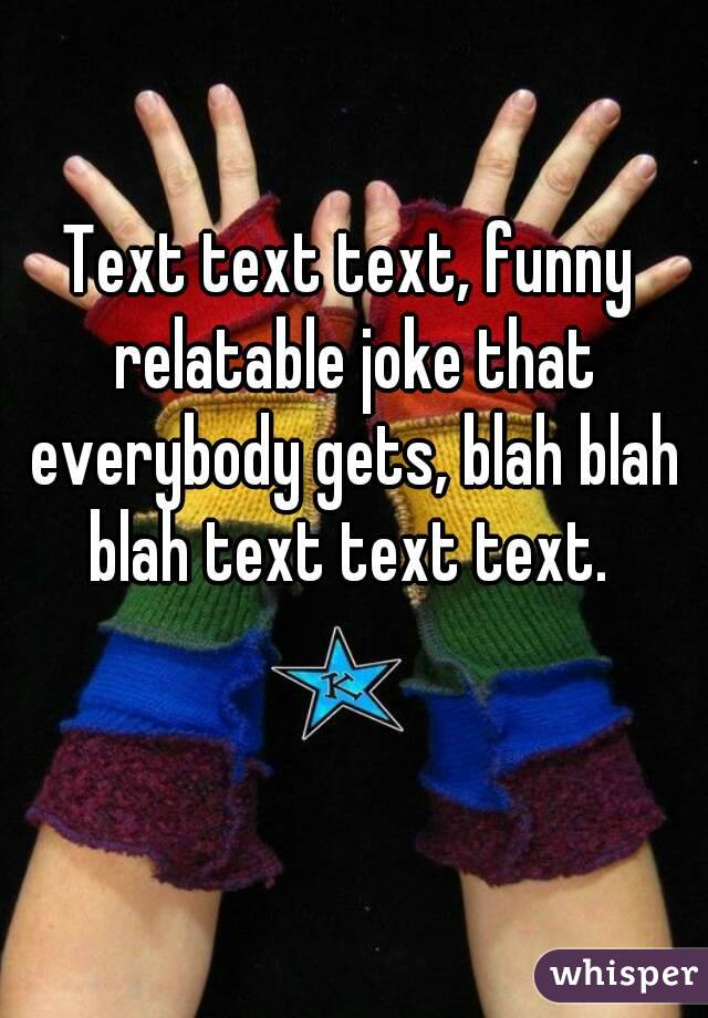 Text text text, funny relatable joke that everybody gets, blah blah blah text text text.