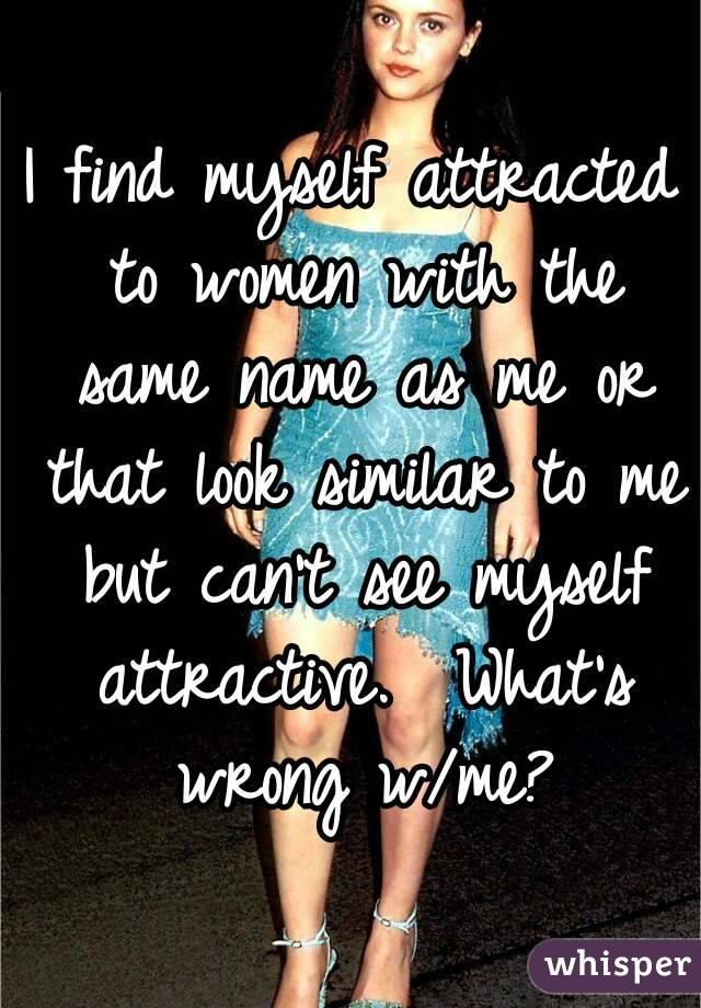 I find myself attracted to women with the same name as me or that look similar to me but can't see myself attractive.  What's wrong w/me?