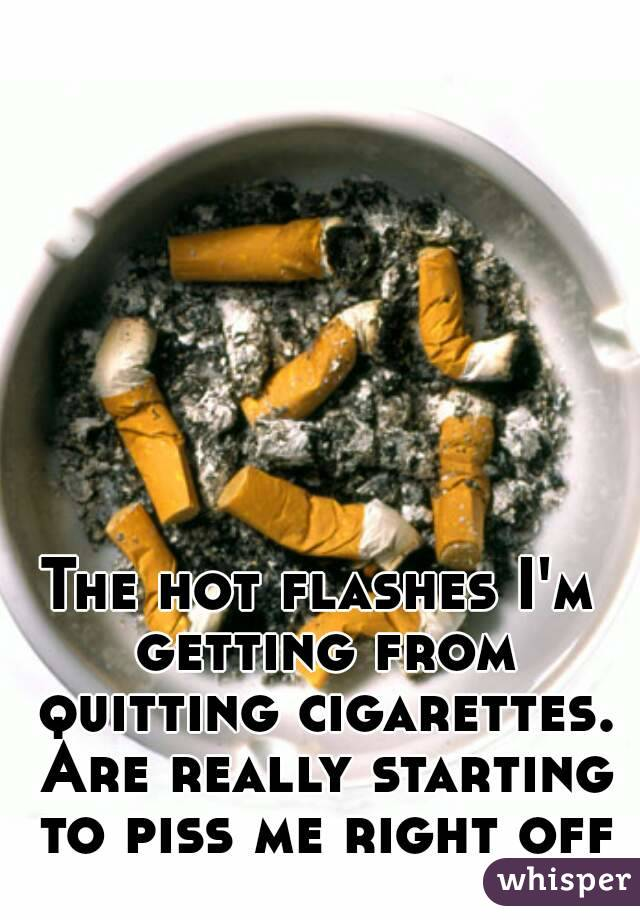 The hot flashes I'm getting from quitting cigarettes. Are really starting to piss me right off