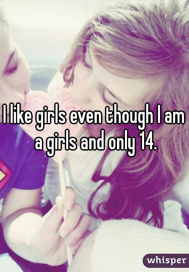 I like girls even though I am a girls and only 14.