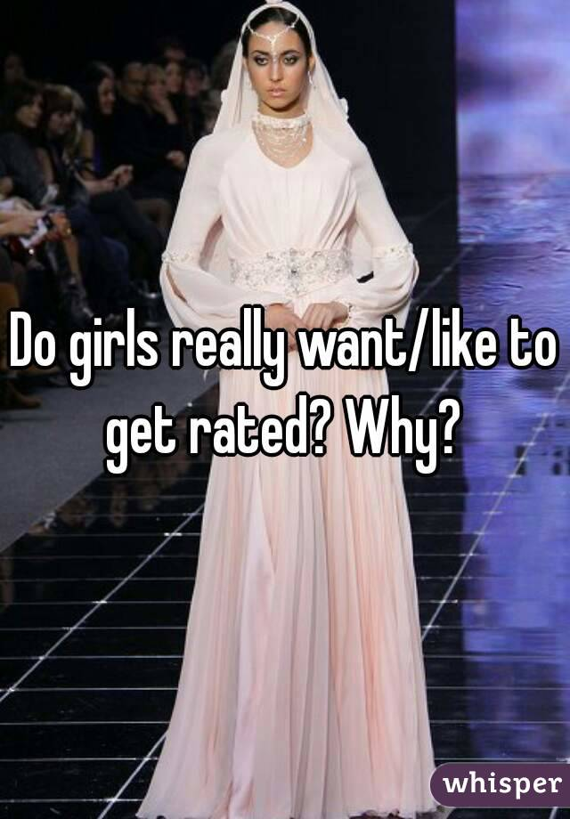 Do girls really want/like to get rated? Why?