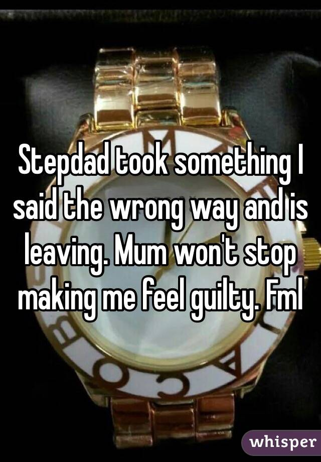 Stepdad took something I said the wrong way and is leaving. Mum won't stop making me feel guilty. Fml