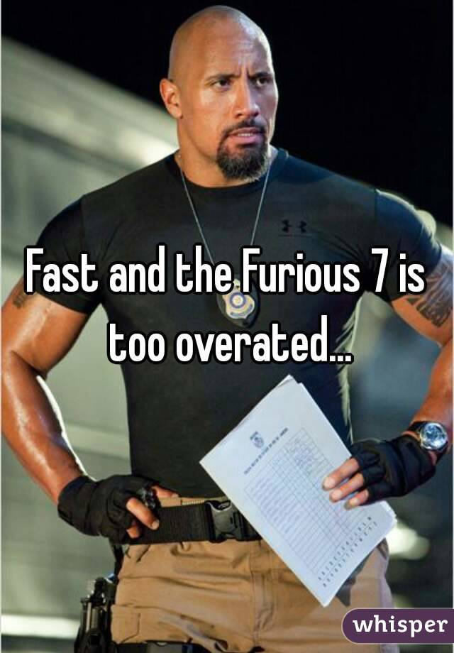 Fast and the Furious 7 is too overated...