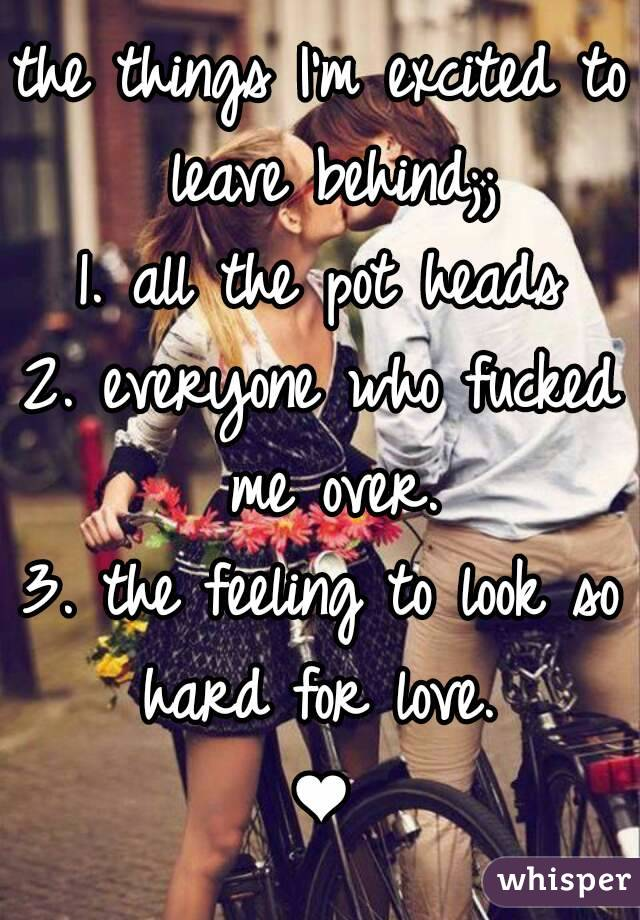 the things I'm excited to leave behind;; 1. all the pot heads 2. everyone who fucked me over. 3. the feeling to look so hard for love.  ❤