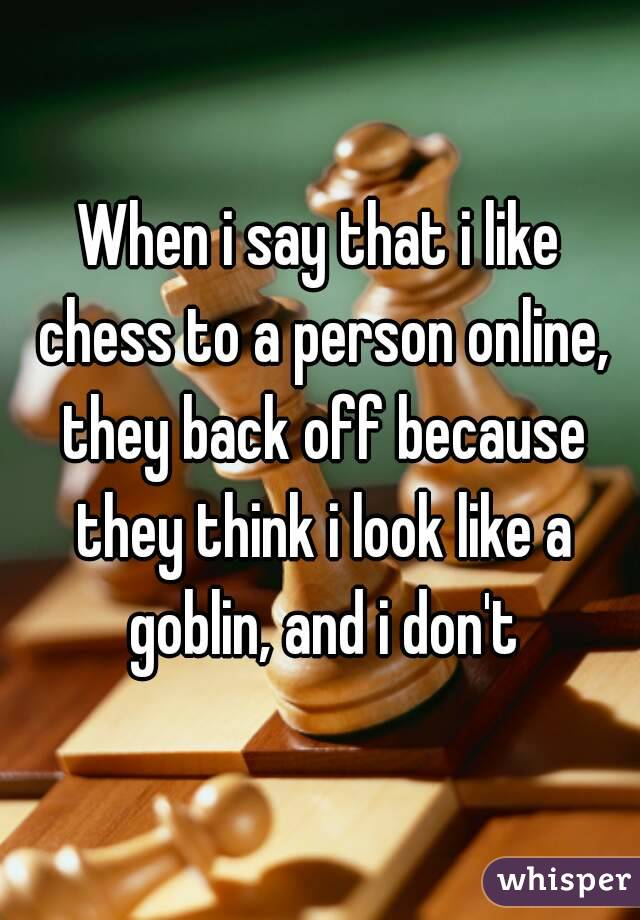 When i say that i like chess to a person online, they back off because they think i look like a goblin, and i don't