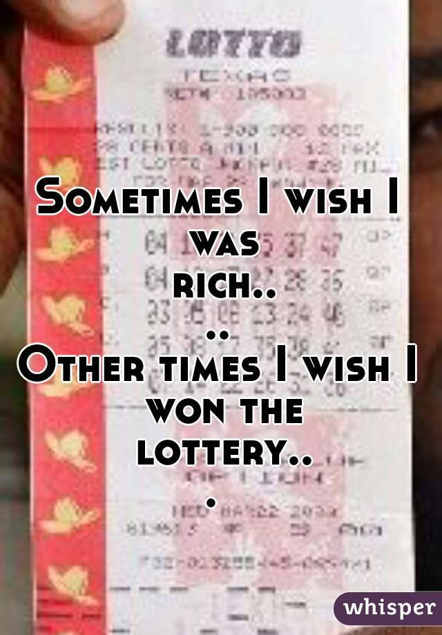 Sometimes I wish I was rich.... Other times I wish I won the lottery...