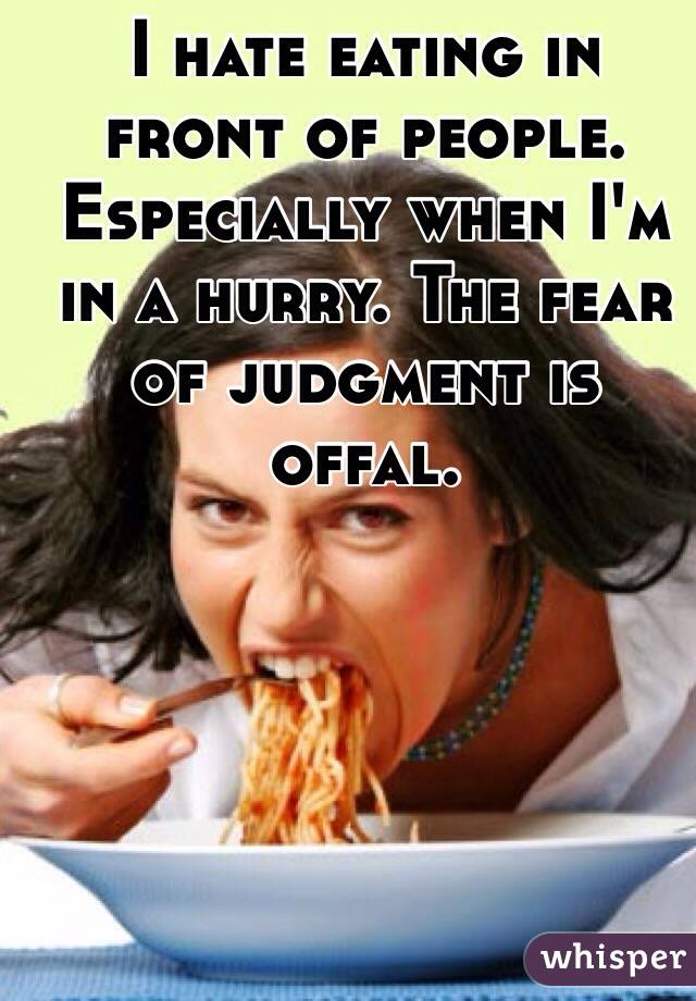 I hate eating in front of people.  Especially when I'm in a hurry. The fear of judgment is offal.