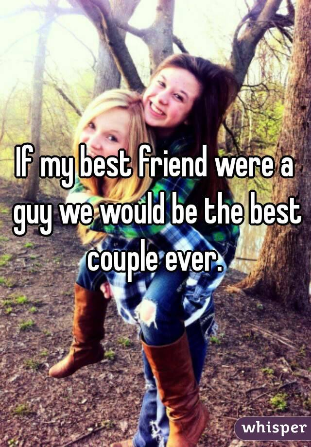 If my best friend were a guy we would be the best couple ever.