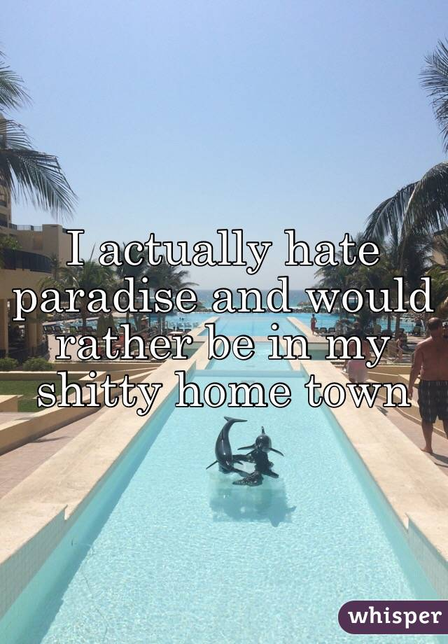 I actually hate paradise and would rather be in my shitty home town