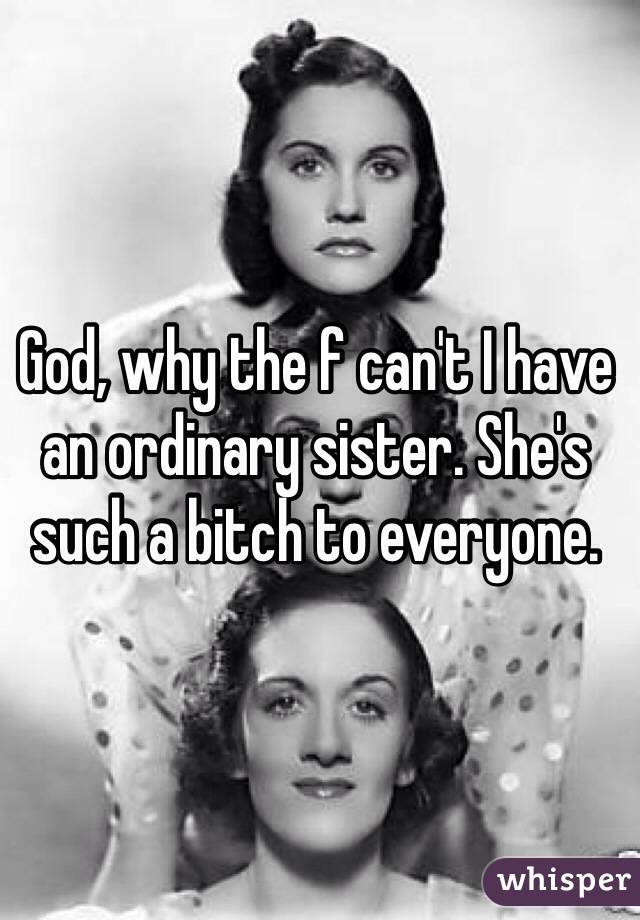 God, why the f can't I have an ordinary sister. She's such a bitch to everyone.