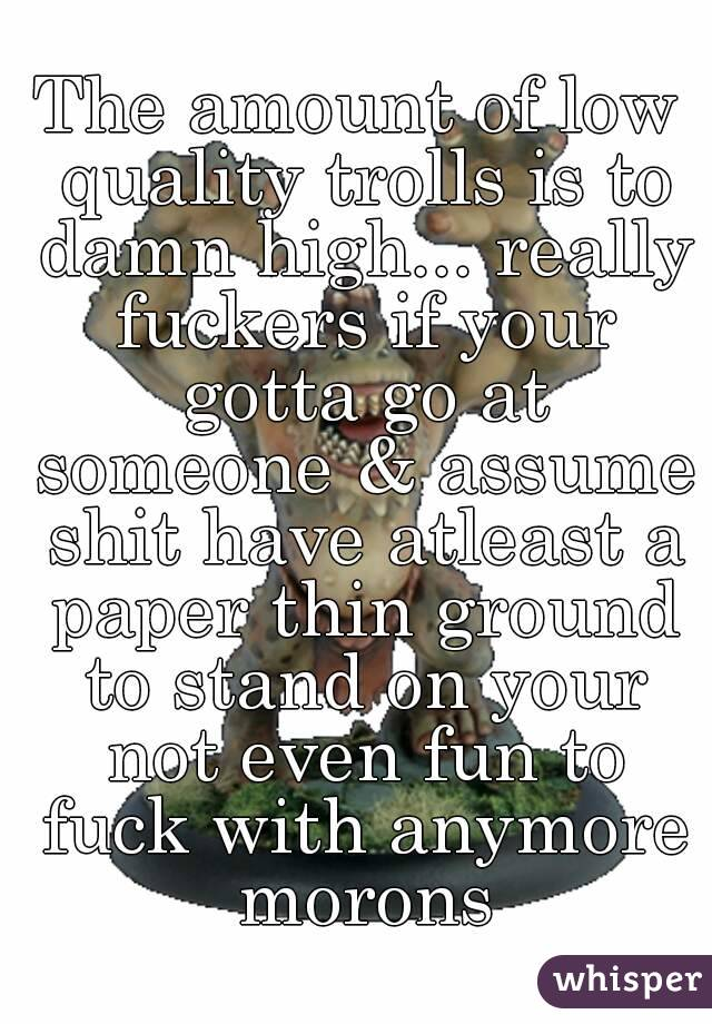 The amount of low quality trolls is to damn high... really fuckers if your gotta go at someone & assume shit have atleast a paper thin ground to stand on your not even fun to fuck with anymore morons