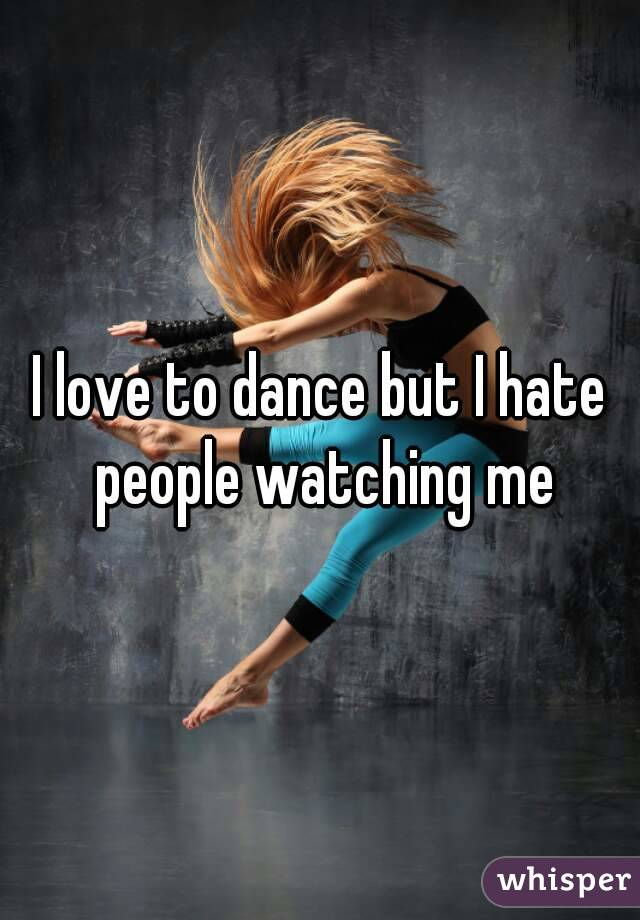 I love to dance but I hate people watching me