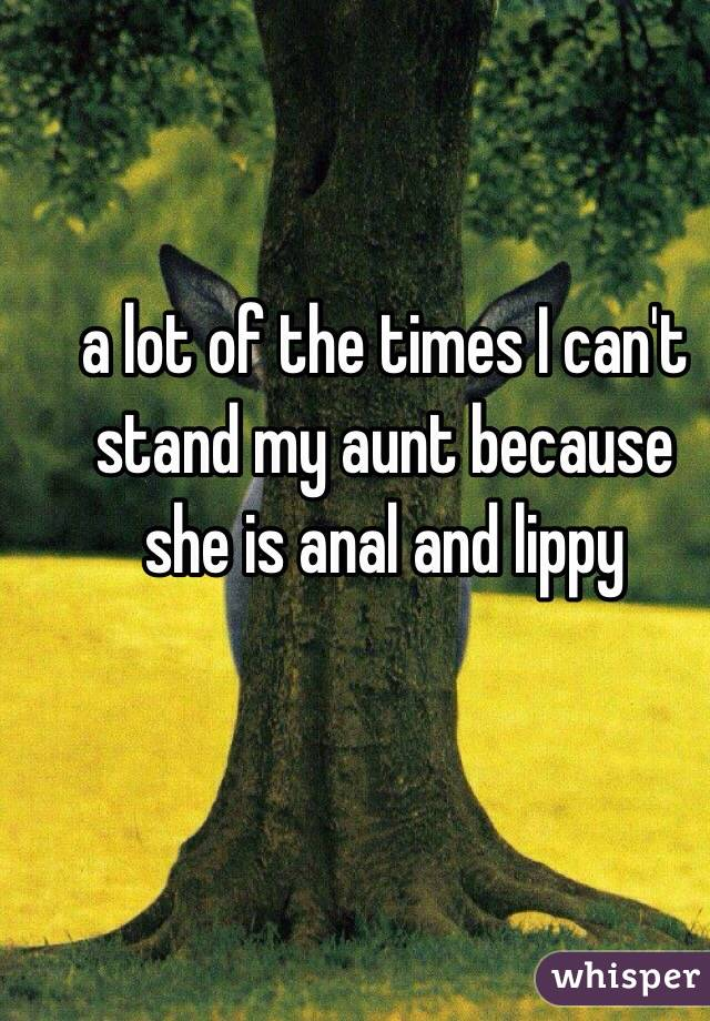 a lot of the times I can't stand my aunt because she is anal and lippy