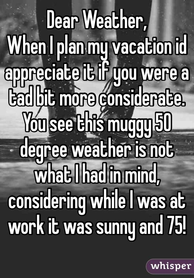 Dear Weather, When I plan my vacation id appreciate it if you were a tad bit more considerate. You see this muggy 50 degree weather is not what I had in mind, considering while I was at work it was sunny and 75!
