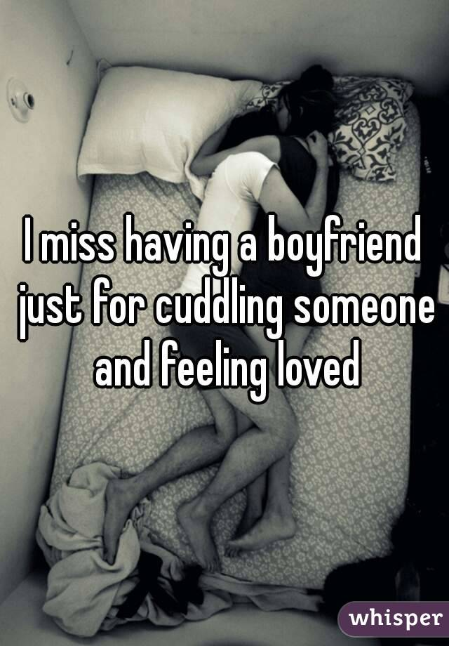 I miss having a boyfriend just for cuddling someone and feeling loved
