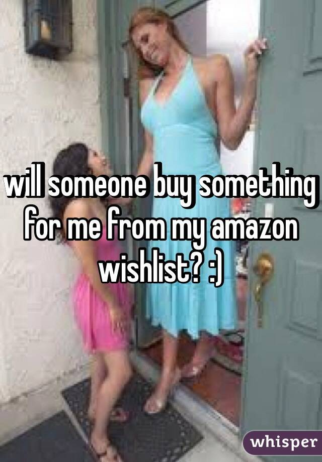 will someone buy something for me from my amazon wishlist? :)