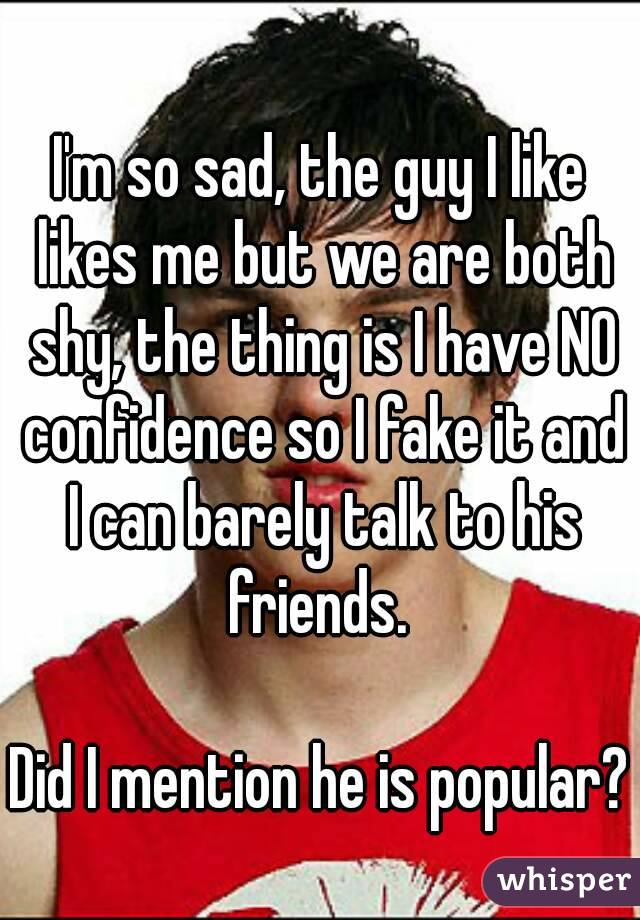 I'm so sad, the guy I like likes me but we are both shy, the thing is I have NO confidence so I fake it and I can barely talk to his friends.   Did I mention he is popular?
