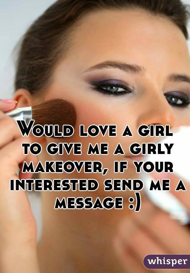 Would love a girl to give me a girly makeover, if your interested send me a message :)