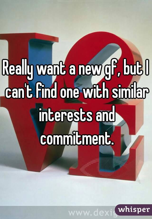 Really want a new gf, but I can't find one with similar interests and commitment.