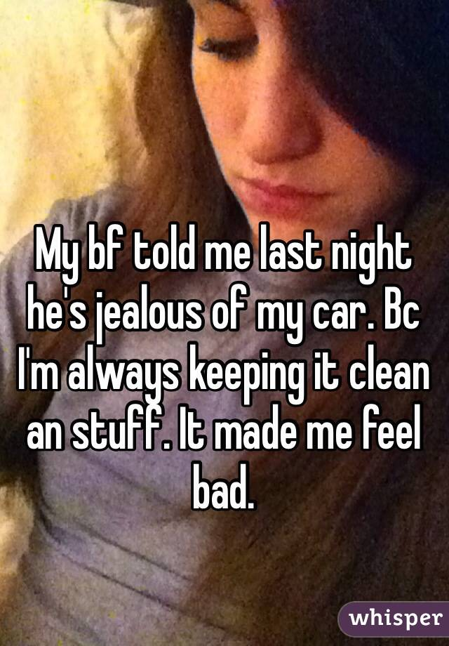 My bf told me last night he's jealous of my car. Bc I'm always keeping it clean an stuff. It made me feel bad.